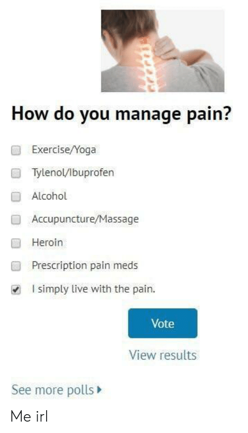 Heroin, Massage, and Alcohol: How do you manage pain?  Exercise/Yoga  Tylenol/lbuprofen  Alcohol  Accupuncture/Massage  Heroin  Prescription pain meds  I simply live with the pain.  ■  Vote  View results  See more polls Me irl