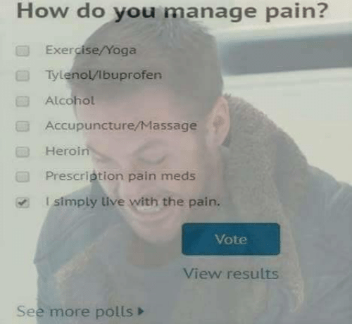 Heroin, Massage, and Alcohol: How do you manage pain?  Exercise/Yoga  Tylenol/lbuprofen  Alcohol  Accupuncture/Massage  Heroin  Prescription pain meds  l simply live with the pain.  Vote  View results  See more polls>