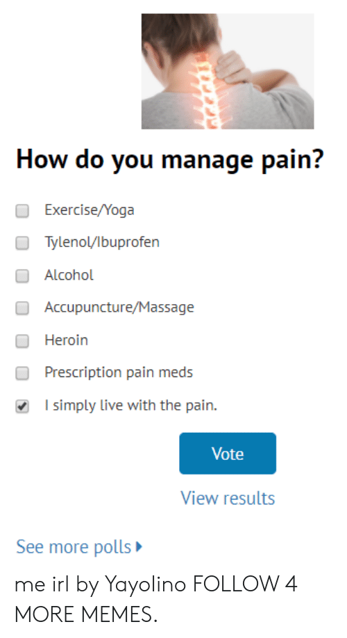 Pain Meds: How do you manage pain?  Exercise/Yoga  Tylenol/lbuprofen  Alcohol  Accupuncture/Massage  Heroin  Prescription pain meds  I simply live with the pain.  Vote  View results  See more polls me irl by YayoIino FOLLOW 4 MORE MEMES.