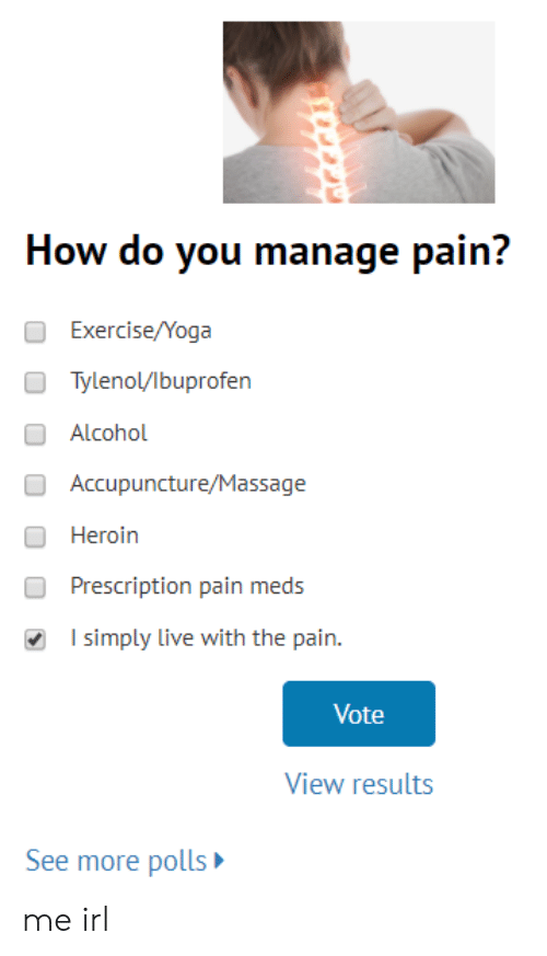 Heroin, Massage, and Alcohol: How do you manage pain?  Exercise/Yoga  Tylenol/lbuprofen  O Alcohol  Accupuncture/Massage  Heroin  Prescription pain meds  I simply live with the pain.  Vote  View results  See more polls me irl