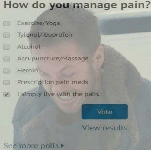 Heroin, Massage, and Alcohol: How do you manage pain?  Exercise/Yoga  TylenolVibuprofen  Alcohol  Accupuncture/Massage  Heroin  Prescription pain meds  Isimply live with the pain.  CTI  Vote  View results  See more polls>