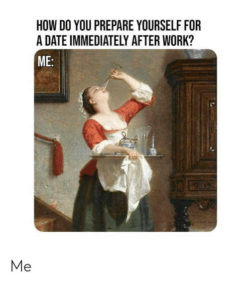 Work, Date, and Classical Art: HOW DO YOU PREPARE YOURSELF FOR  A DATE IMMEDIATELY AFTER WORK?  ME Me