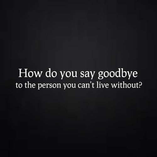 Live, How, and You: How do you say goodbye  to the person you can't live without?