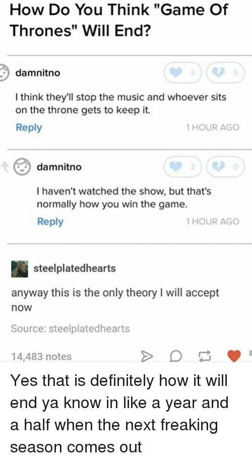 "Definitely, Game of Thrones, and Music: How Do You Think ""Game Of  Thrones"" Will End?  damnitno  I think they'll stop the music and whoever sits  on the throne gets to keep it.  Reply  1 HOUR AGO  damnitno  0  I haven't watched the show, but that's  normally how you win the game.  Reply  1 HOUR AGO  steelplatedhearts  anyway this is the only theory I will accept  now  Source: steelplatedhearts  14,483 notes Yes that is definitely how it will end ya know in like a year and a half when the next freaking season comes out"