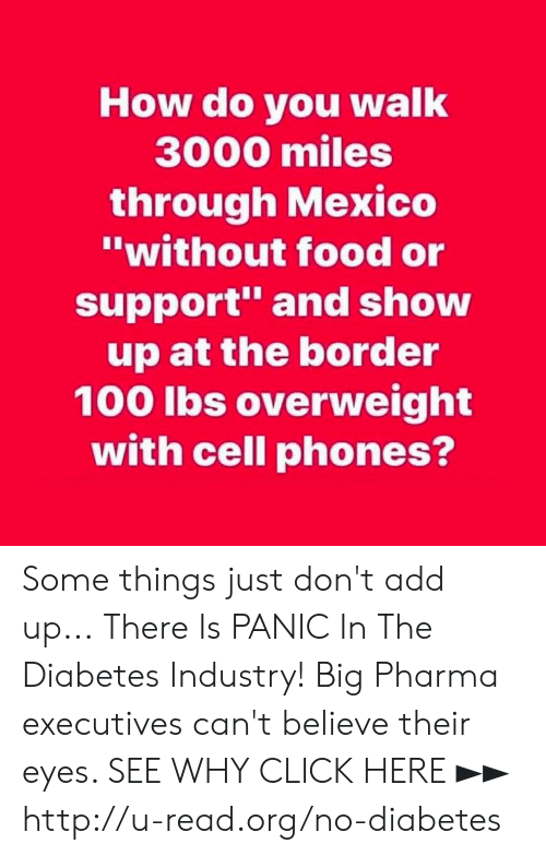 "big pharma: How do you walk  3000 miles  through Mexico  ""without food or  support and show  up at the border  100 lbs overweight  with cell phones? Some things just don't add up...  There Is PANIC In The Diabetes Industry! Big Pharma executives can't believe their eyes. SEE WHY CLICK HERE ►► http://u-read.org/no-diabetes"