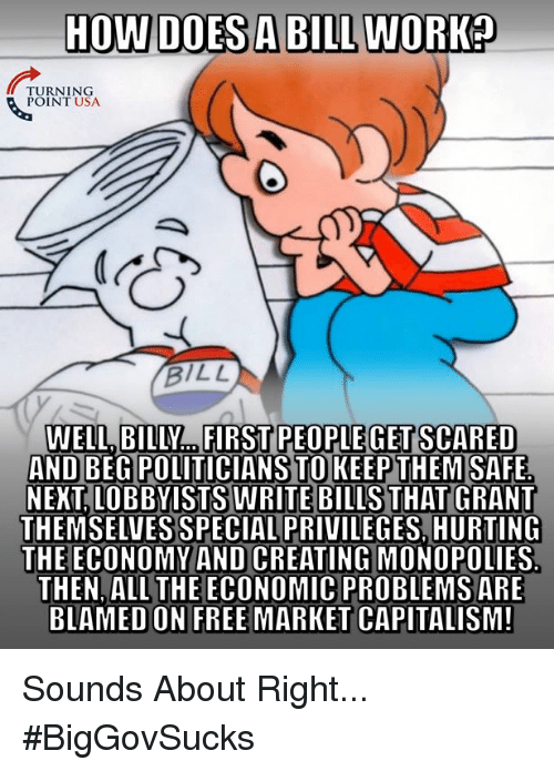 Memes, Work, and Capitalism: HOW DOES A BILL WORK  TURNING  POINT USA  BILL  WELL,  BILLY...FIRST PEOPLE GET SCARED  AND BEG POLITICIANS TOKEEPTHEMSAFE  NEKT, LOBBYISTS WRITE BILLS THAT GRANT  THEMSELVES SPECIAL PRIVILEGES, HURTING  THE ECONOMY AND CREATING MONOPOLIES  THEN, ALL THE ECONOMIC PROBLEMSARE  BLAMED ON FREE MARKET CAPITALISM! Sounds About Right... #BigGovSucks