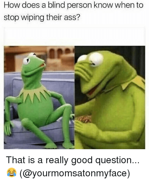 Ass, Memes, and Good: How does a blind person know when to  stop wiping their ass? That is a really good question... 😂 (@yourmomsatonmyface)