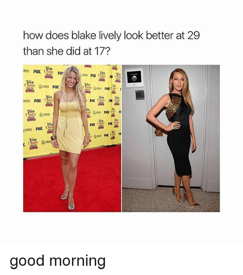 faxe: how does blake lively look better at 29  than she did at 17?  C1  Fax些嚂  CH good morning