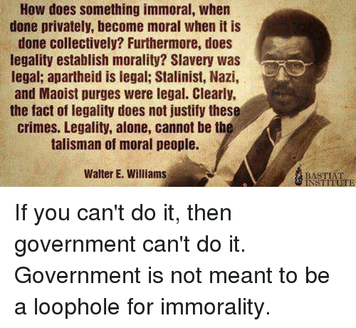 Cant Do It: How does something immoral, when  done privately, become moral when it is  done collectively? Furthermore, does  legality establish morality? Slavery was  legal; apartheid is legal; Stalinist, Nazi,  and Maoist purges were legal. Clearly,  the fact of legality does not justify these  crimes. Legality, alone, cannot be th  talisman of moral people.  Walter E. Williams  BASTIAT  INSTITUTE If you can't do it, then government can't do it.  Government is not meant to be a loophole for immorality.