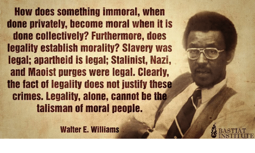 Clearly: How does something immoral, when  done privately, become moral when it is  done collectively? Furthermore, does  legality establish morality? Slavery was  legal; apartheid is legal; Stalinist, Nazi,  and Maoist purges were legal. Clearly,  the fact of legality does not justify these  crimes. Legality, alone, cannot be the  talisman of moral people.  Walter E. Williams  BASTIAT  INSTITUTE