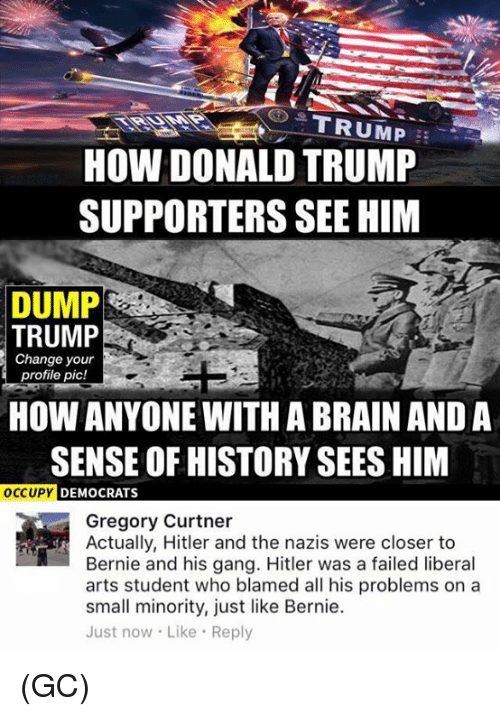 Donald Trump Supporters: HOW DONALD TRUMP  SUPPORTERS SEE HIM  DUMP  TRUMP  Change your  profile pic!  HOW ANYONE WITH ABRAIN AND A  SENSE OF HISTORY SEES HIM  OCCUPY  DEMOCRATS  Gregory Curtner  Actually, Hitler and the nazis were closer to  Bernie and his gang. Hitler was a failed liberal  arts student who blamed all his problems on a  small minority, just like Bernie.  Just now. Like Reply (GC)