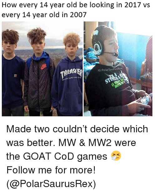 Memes, Goat, and Games: How every 14 year old be looking in 2017 vs  every 14 year old in 2007  IG:PolarSaurusRex Made two couldn't decide which was better. MW & MW2 were the GOAT CoD games 🤧Follow me for more! (@PolarSaurusRex)
