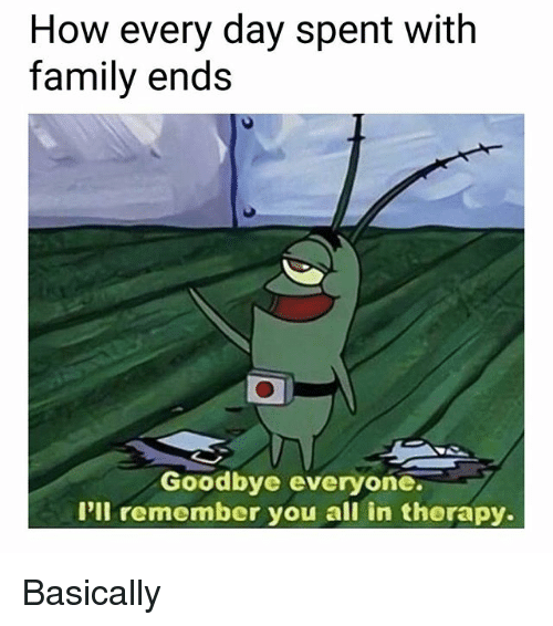 Goodbyee: How every day spent with  family ends  0  Goodbye everyone  I'll remember you all in therapy. Basically