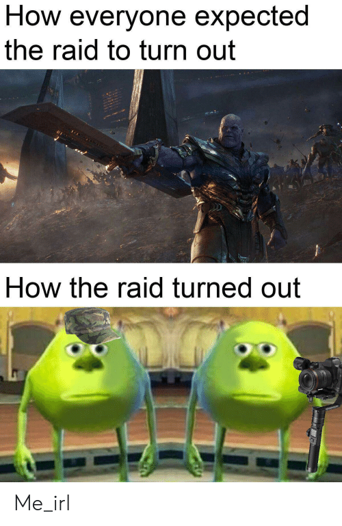 Turn Out: How everyone expected  the raid to turn out  How the raid turned out Me_irl