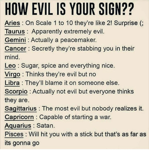 Apparently, Aquarius, and Aries: HOW EVIL IS YOUR SIGN??  Aries: On Scale 1 to 10 they're like 2! Surprise (;  Taurus: Apparently extremely evil.  Gemini: Actually a peacemaker.  Cancer Secretly they're stabbing you in their  mind  Leo: Sugar, spice and everything nice.  Virgo : Thinks they're evil but no  Libra: They'll blame it on someone else.  Scorpio Actually not evil but everyone thinks  they are  Sagittarius The most evil but nobody realizes it,  Capricorn Capable of starting a war.  Aquarius Satan.  Pisces: Will hit you with a stick but that's as far as  its gonna go
