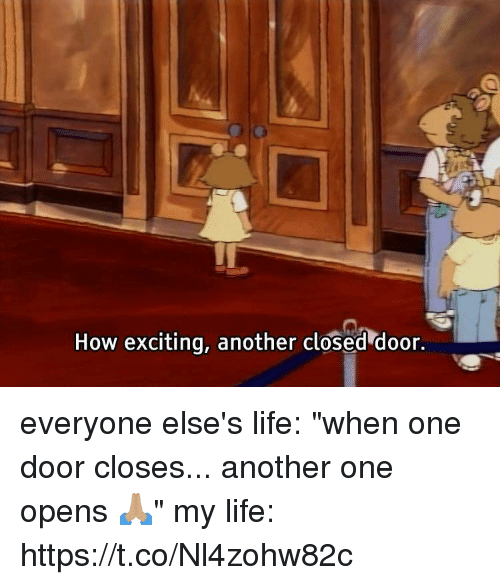 "Another One, Life, and Girl Memes: How exciting, another closed door. everyone else's life: ""when one door closes... another one opens 🙏🏽""  my life: https://t.co/Nl4zohw82c"