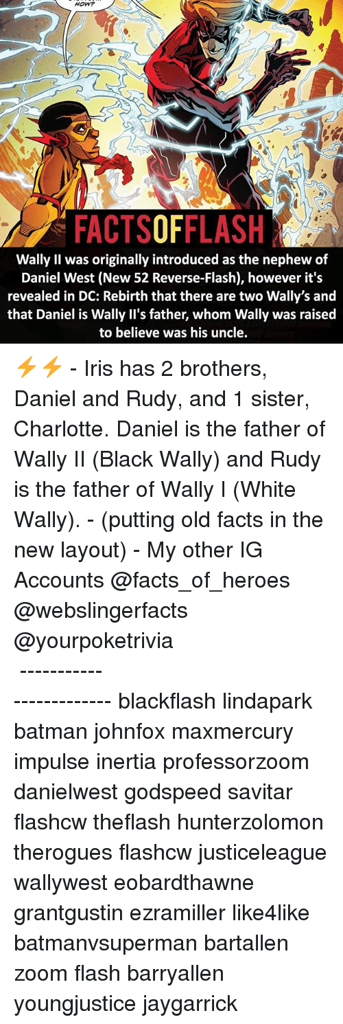 inertia: HOW?  FACTSOFFLASH  Wally Il was originally introduced as the nephew of  Daniel West (New 52 Reverse-Flash), however it's  revealed in DC: Rebirth that there are two Wally's and  that Daniel is Wally II's father, whom Wally was raised  to believe was his uncle ⚡️⚡️ - Iris has 2 brothers, Daniel and Rudy, and 1 sister, Charlotte. Daniel is the father of Wally II (Black Wally) and Rudy is the father of Wally I (White Wally). - (putting old facts in the new layout) - My other IG Accounts @facts_of_heroes @webslingerfacts @yourpoketrivia ⠀⠀⠀⠀⠀⠀⠀⠀⠀⠀⠀⠀⠀⠀⠀⠀⠀⠀⠀⠀⠀⠀⠀⠀⠀⠀⠀⠀⠀⠀⠀⠀⠀⠀ ⠀⠀------------------------ blackflash lindapark batman johnfox maxmercury impulse inertia professorzoom danielwest godspeed savitar flashcw theflash hunterzolomon therogues flashcw justiceleague wallywest eobardthawne grantgustin ezramiller like4like batmanvsuperman bartallen zoom flash barryallen youngjustice jaygarrick