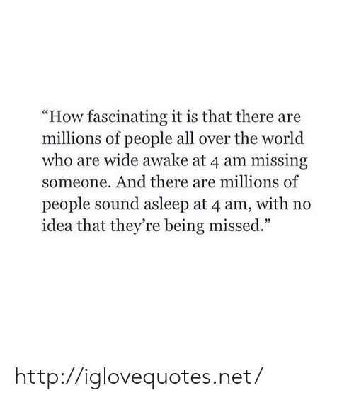 "fascinating: ""How fascinating it is that there are  millions of people all over the world  who are wide awake at 4 am missing  someone. And there are millions of  people sound asleep at 4 am, with no  idea that they're being missed."" http://iglovequotes.net/"