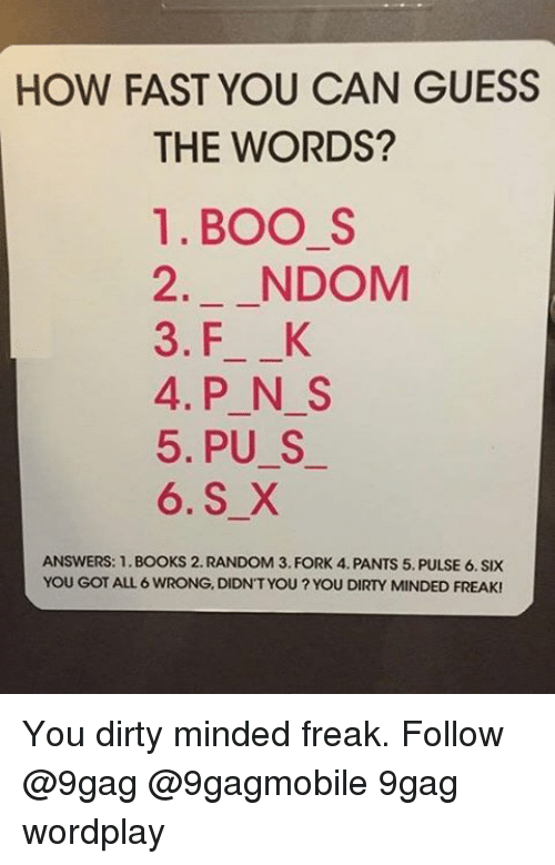 Boo S: HOW FAST YOU CAN GUESS  THE WORDS?  1. BOO S  2 NDOM  3. F K  4. P N S  5. PU S  6. S X  ANSWERS: 1.BOOKS 2. RANDOM 3. FORK 4. PANTS 5. PULSE 6. SIX  YOU GOT ALL 6 WRONG, DIDNT YOU?YOU DIRTY MINDED FREAK! You dirty minded freak. Follow @9gag @9gagmobile 9gag wordplay