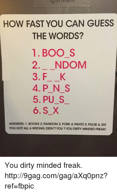 Boo S: HOW FAST YOU CAN GUESS  THE WORDS?  1. BOO S  2. NDOM  3. FL K  4. P N S  5, PU S  6. S X  ANSWERS: 1. BOOKS 2. RANDOM 3. FORK 4. PANTS 5. PULSE 6. SIX  YOU GOT ALL 6 WRONG, DIDNT YOU YOU DIRTY MINDED FREAK! You dirty minded freak. http://9gag.com/gag/aXq0pnz?ref=fbpic