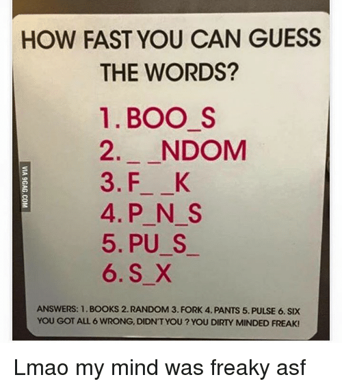 Boo S: HOW FAST YOU CAN GUESS  THE WORDS?  1. BOO S  2. NDOM  3. F K  4. P N S  5, PU S  6. S X  ANSWERS: 1. BOOKS 2. RANDOM 3. FORK 4. PANTS 5. PULSE 6. SIX  YOU GOT ALL 6 WRONG, DIDNT YOU? YOU DIRTY MINDED FREAK! Lmao my mind was freaky asf