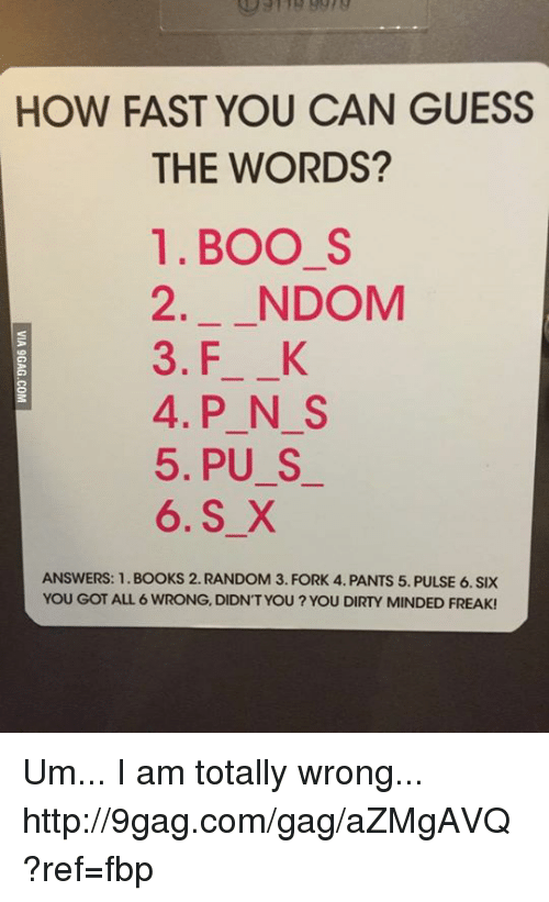 Boo S: HOW FAST YOU CAN GUESS  THE WORDS?  1. BOO S  2. NDOM  3. F K  4. P N S  5, PU S  6. S X  ANSWERS: 1. BOOKS 2. RANDOM 3. FORK 4. PANTS 5. PULSE 6. SIX  YOU GOT ALL 6 WRONG, DIDNT YOU YOU DIRTY MINDED FREAK! Um... I am totally wrong... http://9gag.com/gag/aZMgAVQ?ref=fbp