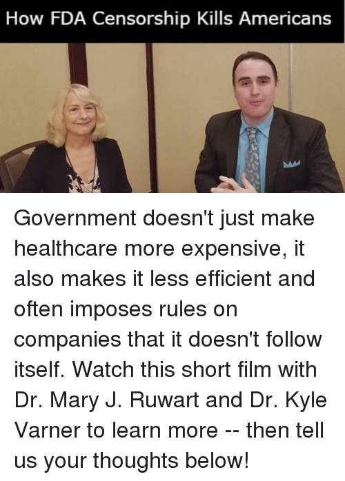 Memes, Watch, and Censorship: How FDA Censorship Kills Americans Government doesn't just make healthcare more expensive,  it also makes it less efficient and often imposes rules on companies that it doesn't follow itself.    Watch this short film with Dr. Mary J. Ruwart and Dr. Kyle Varner to learn more -- then tell us your thoughts below!