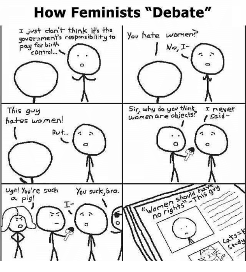 "You Sucks: How Feminists ""Debate""  I just don't think it's the  hate wormer?  government's to you pay for bir  No. I  This guy  Sir, why do you think, I rever  women are objects  said  hot-es men  But  Ugh! You're such You suck,bro.  Pig!  rig"