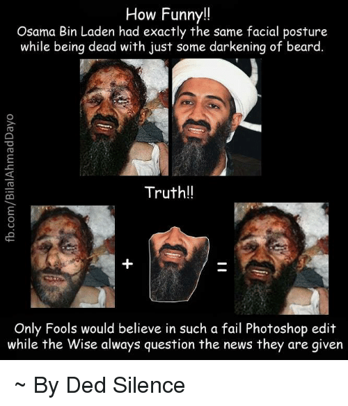 posturing: How Funny!!  Osama Bin Laden had exactly the same facial posture  while being dead with just some darkening of beard  Truth!!  Only Fools would believe in such a fail Photoshop edit  while the Wise always question the news they are given ~ By Ded Silence