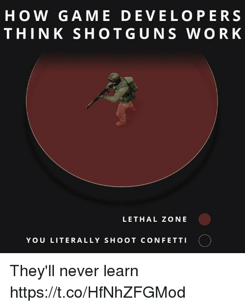 shotguns: HOW GAME DEVELOPERS  THINK SHOTGUNS WORK  LETHAL ZONE  YOU LITERALLY SHOOT CONFETTI They'll never learn https://t.co/HfNhZFGMod