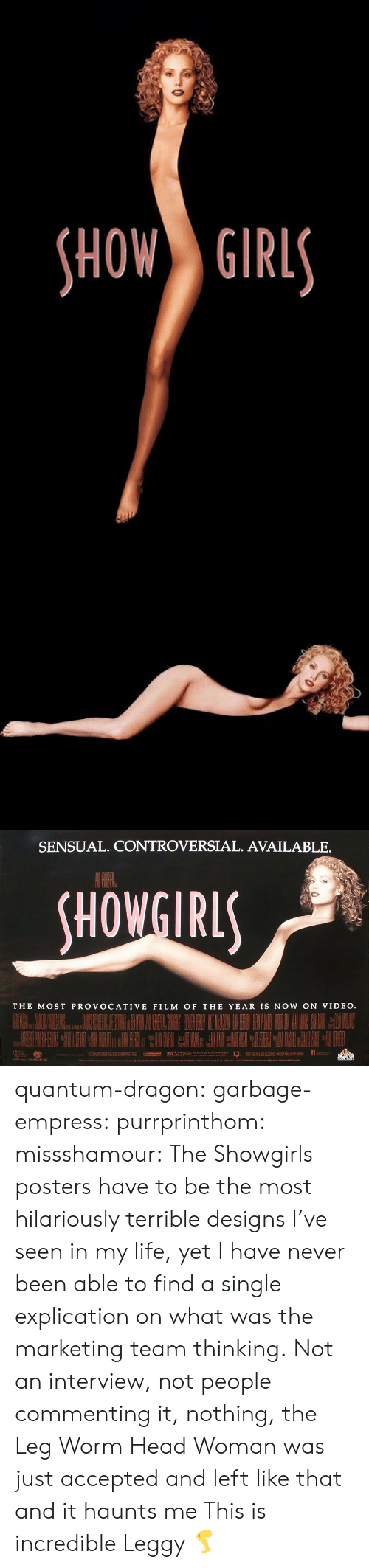 posters: HOW GIRL   SENSUAL. CONTROVERSIAL. AVAILABLE.  HOWGIRL  THE MOST PROVOCATIVE FILM OF THE YEAR IS NOW ON VIDEO quantum-dragon:  garbage-empress:  purrprinthom:  missshamour:  The Showgirls posters have to be the most hilariously terrible designs I've seen in my life, yet I have never been able to find a single explication on what was the marketing team thinking. Not an interview, not people commenting it, nothing, the Leg Worm Head Woman was just accepted and left like that and it haunts me  This is incredible        Leggy 🦵