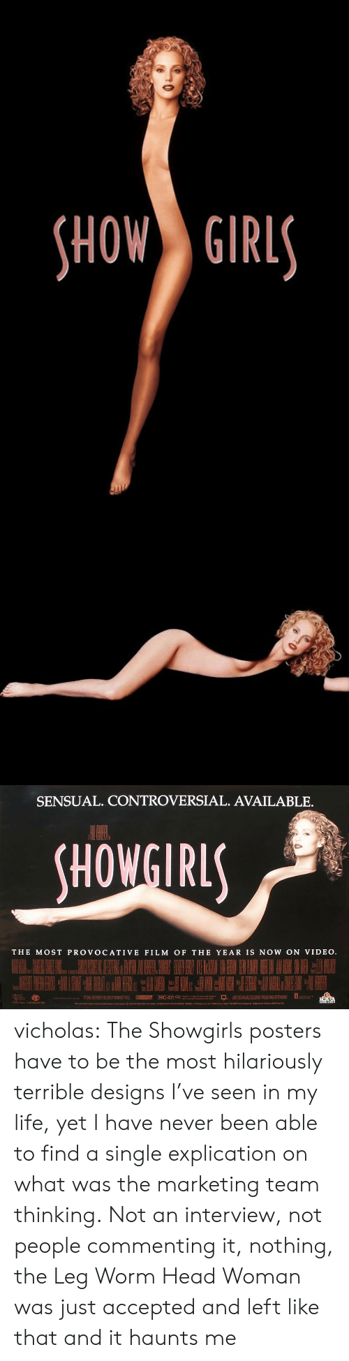 Head, Life, and Target: HOW GIRL   SENSUAL. CONTROVERSIAL. AVAILABLE.  HOWGIRL  THE MOST PROVOCATIVE FILM OF THE YEAR IS NOW ON VIDEO vicholas:  The Showgirls posters have to be the most hilariously terrible designs I've seen in my life, yet I have never been able to find a single explication on what was the marketing team thinking. Not an interview, not people commenting it, nothing, the Leg Worm Head Woman was just accepted and left like that and it haunts me