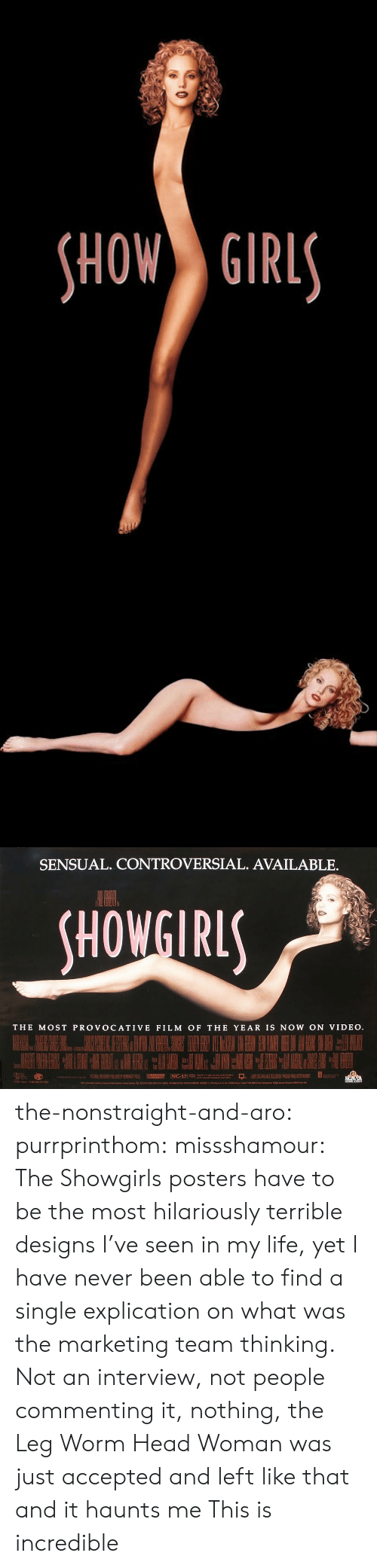 provocative: HOW GIRL   SENSUAL. CONTROVERSIAL. AVAILABLE.  HOWGIRL  THE MOST PROVOCATIVE FILM OF THE YEAR IS NOW ON VIDEO the-nonstraight-and-aro: purrprinthom:  missshamour:  The Showgirls posters have to be the most hilariously terrible designs I've seen in my life, yet I have never been able to find a single explication on what was the marketing team thinking. Not an interview, not people commenting it, nothing, the Leg Worm Head Woman was just accepted and left like that and it haunts me  This is incredible
