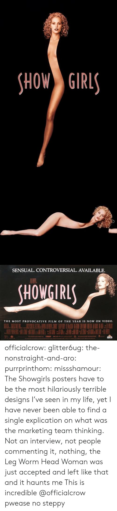 People Commenting: HOW GIRL   SENSUAL. CONTROVERSIAL. AVAILABLE.  HOWGIRL  THE MOST PROVOCATIVE FILM OF THE YEAR IS NOW ON VIDEO officialcrow:  glitter6ug:  the-nonstraight-and-aro:  purrprinthom:  missshamour:  The Showgirls posters have to be the most hilariously terrible designs I've seen in my life, yet I have never been able to find a single explication on what was the marketing team thinking. Not an interview, not people commenting it, nothing, the Leg Worm Head Woman was just accepted and left like that and it haunts me  This is incredible   @officialcrow  pwease no steppy