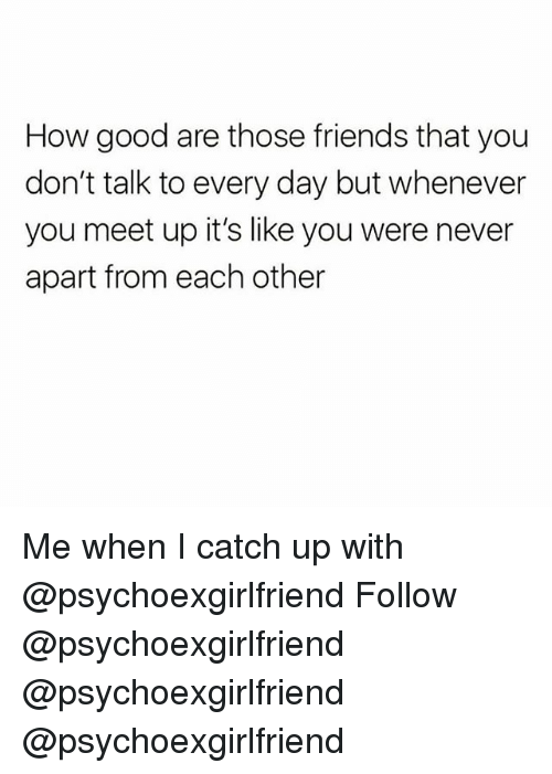 Friends, Memes, and Good: How good are those friends that you  don't talk to every day but whenever  you meet up it's like you were never  apart from each other Me when I catch up with @psychoexgirlfriend Follow @psychoexgirlfriend @psychoexgirlfriend @psychoexgirlfriend