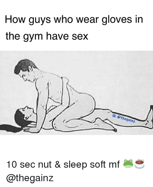 Haveing Sex: How guys who wear gloves in  the gym have sex  0 ethegainz 10 sec nut & sleep soft mf 🐸☕️ @thegainz