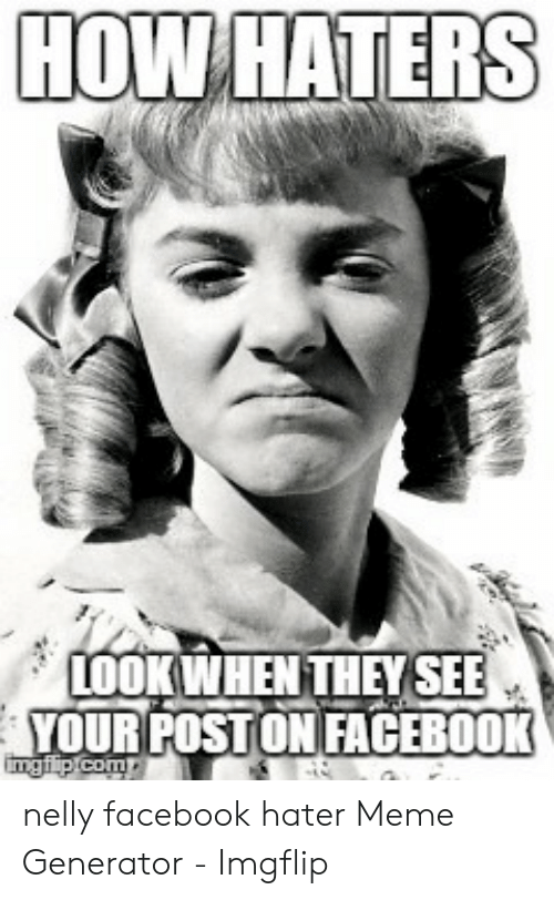 hater meme: HOW HATERS  LOOK WHEN THEYSEE  YOUR POSTON FACEBOOK nelly facebook hater Meme Generator - Imgflip