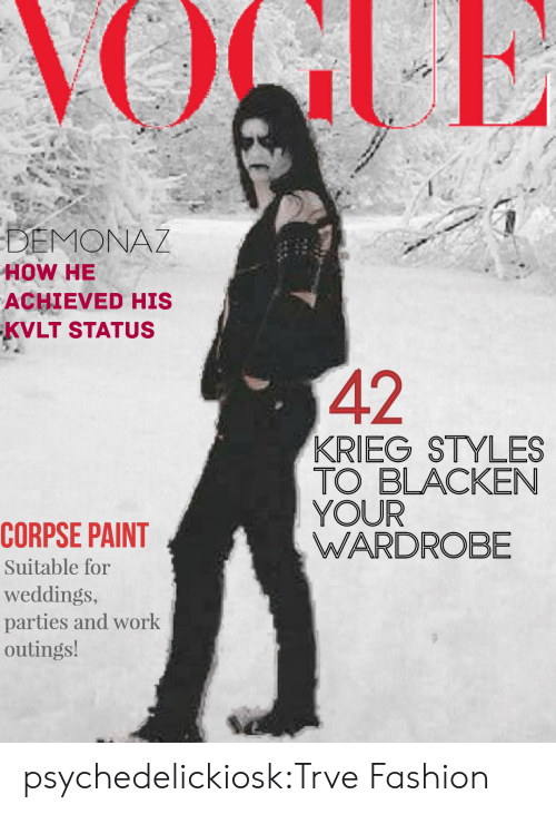 Fashion, Tumblr, and Work: HOW HE  ACHIEVED HIS  KVLT STATUs  42  KRIEG STYLES  TO BLACKEN  YOUR  WARDROBE  CORPSE PAINT  Suitable for  weddings,  parties and work  outings! psychedelickiosk:Trve Fashion