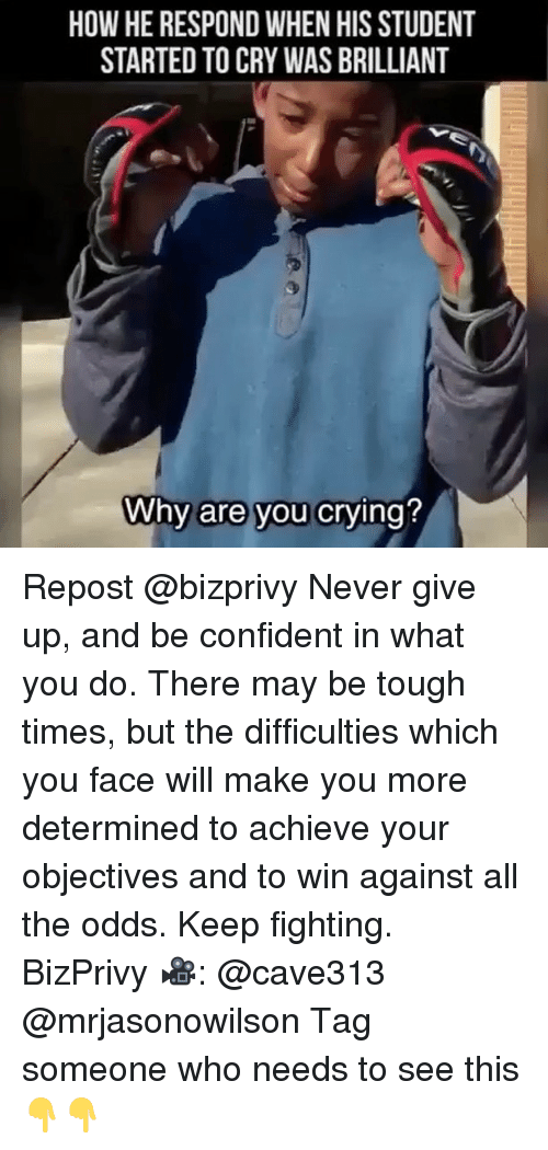 Memes, Tag Someone, and Brilliant: HOW HE RESPOND WHEN HIS STUDENT  STARTED TO CRY WAS BRILLIANT  Why are you crving? Repost @bizprivy Never give up, and be confident in what you do. There may be tough times, but the difficulties which you face will make you more determined to achieve your objectives and to win against all the odds. Keep fighting. BizPrivy 🎥: @cave313 @mrjasonowilson Tag someone who needs to see this👇👇