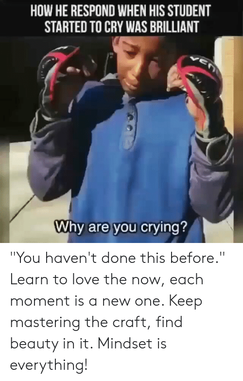 "Love, Memes, and Brilliant: HOW HE RESPOND WHEN HIS STUDENT  STARTED TO CRY WAS BRILLIANT  Whv are you cryin ""You haven't done this before."" Learn to love the now, each moment is a new one. Keep mastering the craft, find beauty in it. Mindset is everything!"