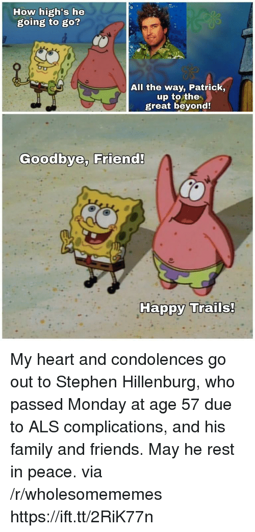 Family, Friends, and Stephen: How high's he  going to go?  All the way, Patrick,  up to the  great beyond  Goodbye, Friend!  Ha My heart and condolences go out to Stephen Hillenburg, who passed Monday at age 57 due to ALS complications, and his family and friends. May he rest in peace. via /r/wholesomememes https://ift.tt/2RiK77n