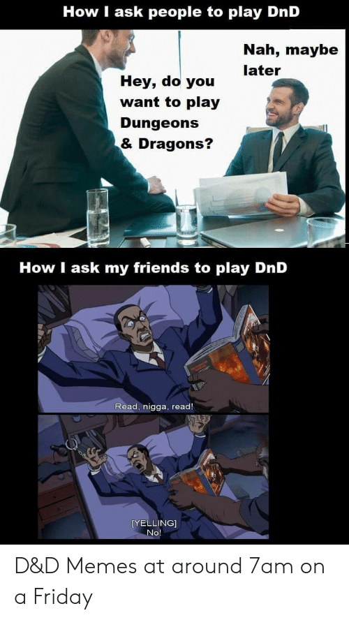 I Ask: How I ask people to play DnD  Nah, maybe  later  Hey, do you  want to play  Dungeons  & Dragons?  How I ask my friends to play DnD  Read, nigga, read!  [YELLING]  No D&D Memes at around 7am on a Friday