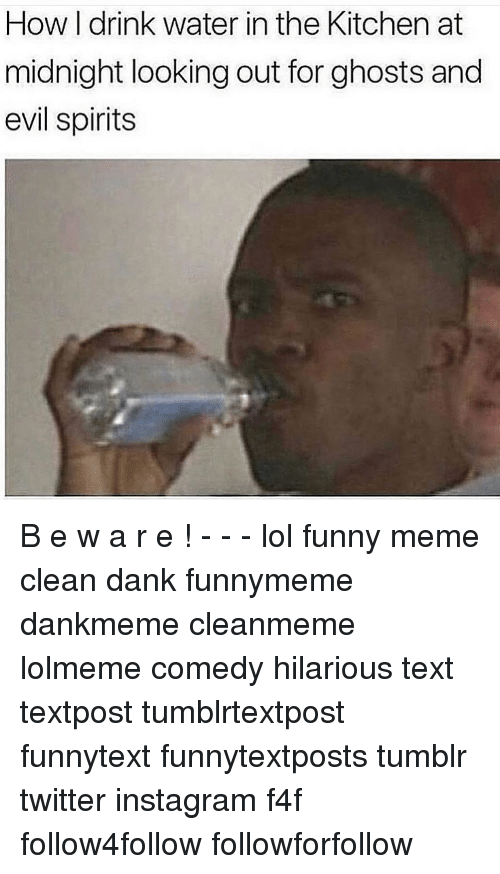 Memes Cleans: How I drink water in the Kitchen at  midnight looking out for ghosts and  evil spirits B e w a r e ! - - - lol funny meme clean dank funnymeme dankmeme cleanmeme lolmeme comedy hilarious text textpost tumblrtextpost funnytext funnytextposts tumblr twitter instagram f4f follow4follow followforfollow