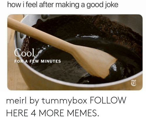 A Good Joke: how i feel after making a good joke  0O  FOR A FEW MINUTES meirl by tummybox FOLLOW HERE 4 MORE MEMES.