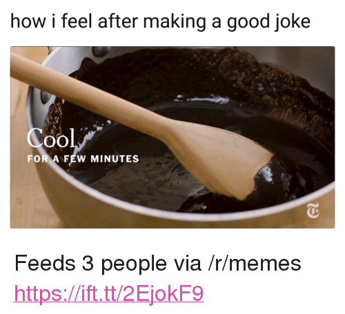 "A Good Joke: how i feel after making a good joke  Cool  FOR AFEW MINUTES <p>Feeds 3 people via /r/memes <a href=""https://ift.tt/2EjokF9"">https://ift.tt/2EjokF9</a></p>"