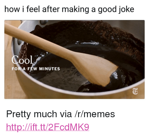 "A Good Joke: how i feel after making a good joke  Cool  FOR A FEW MINUTES <p>Pretty much via /r/memes <a href=""http://ift.tt/2FcdMK9"">http://ift.tt/2FcdMK9</a></p>"