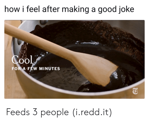 A Good Joke: how i feel after making a good joke  Cool  FOR AFEW MINUTES Feeds 3 people (i.redd.it)