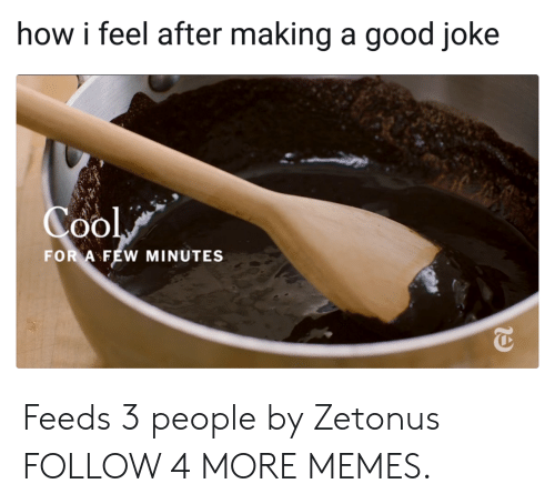 A Good Joke: how i feel after making a good joke  Cool  FOR A FEW MINUTES Feeds 3 people by Zetonus FOLLOW 4 MORE MEMES.