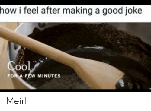A Good Joke: how i feel after making a good joke  Cool  FOR A FEW MINUTES Meirl