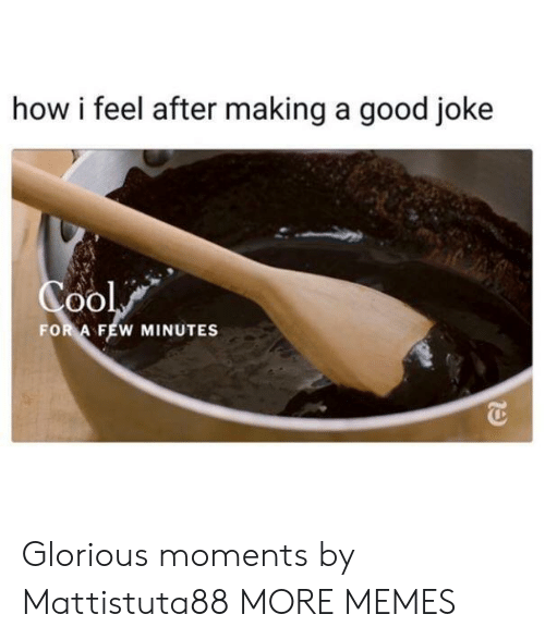 A Good Joke: how i feel after making a good joke  FOR A FEW MINUTES Glorious moments by Mattistuta88 MORE MEMES